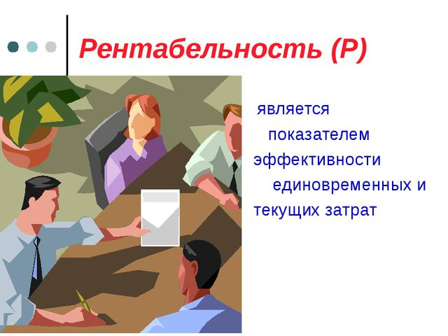Рентабельность (Р) является показателем эффективности единовременных и текущи...
