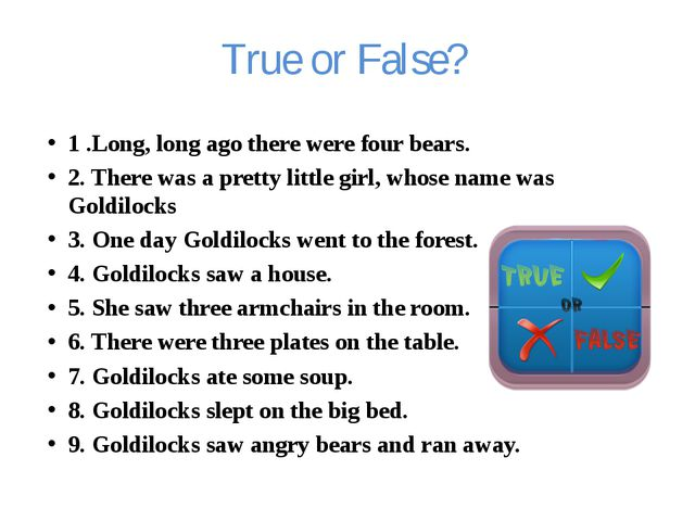 True or False? 1 .Long, long ago there were four bears. 2. There was a pretty...