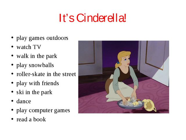 It's Cinderella! play games outdoors watch TV walk in the park play snowballs...