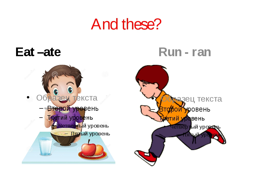 And these? Eat –ate Run - ran