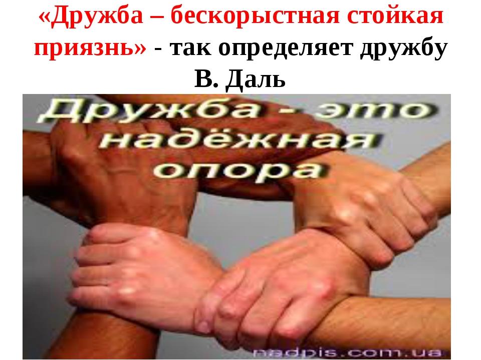 «Дружба – бескорыстная стойкая приязнь» - так определяет дружбу В. Даль