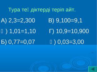 Тура теңдіктерді теріп айт. А) 2,3=2,300 В) 9,100=9,1 Ә) 1,01=1,10 Г) 10,9=10