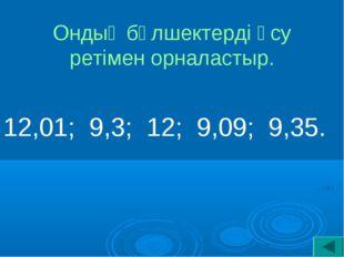Ондық бөлшектерді өсу ретімен орналастыр. 12,01; 9,3; 12; 9,09; 9,35.