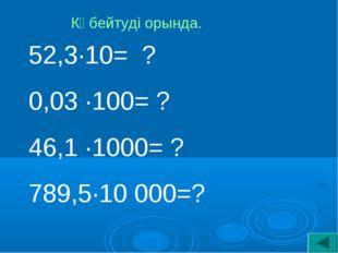 52,3·10= ? 0,03 ·100= ? 46,1 ·1000= ? 789,5·10 000=? Көбейтуді орында.