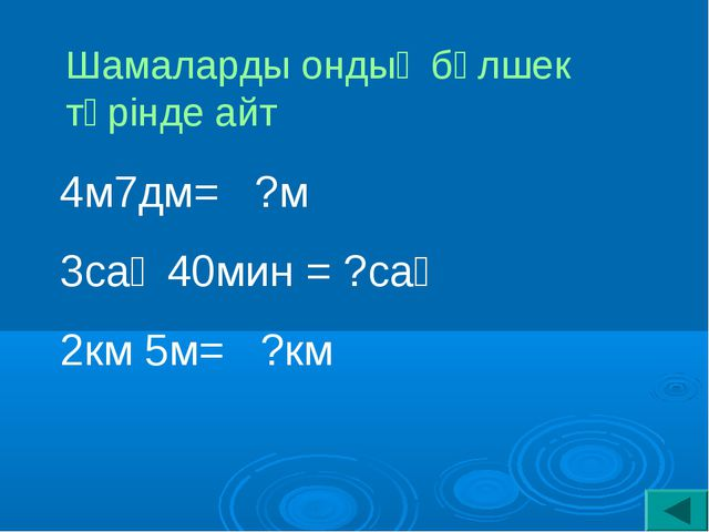 4м7дм= ?м 3сағ 40мин = ?сағ 2км 5м= ?км Шамаларды ондық бөлшек түрінде айт