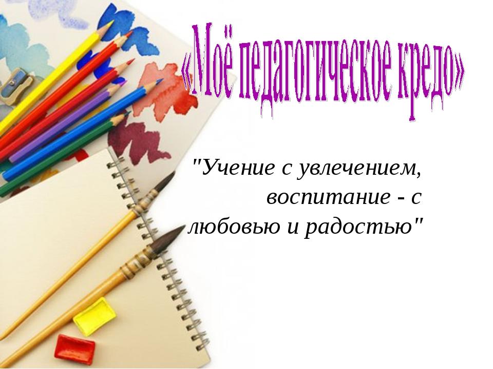 """""""Учение с увлечением, воспитание - с любовью и радостью"""""""