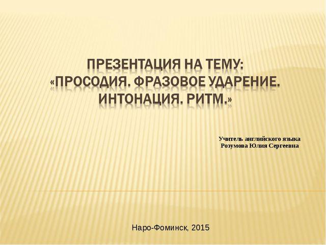 Наро-Фоминск, 2015 Учитель английского языка Розумова Юлия Сергеевна