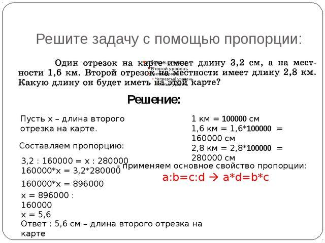 Решите задачу с помощью пропорции: Решение: 1 км = 100000см 1,6 км = 1,6*100...
