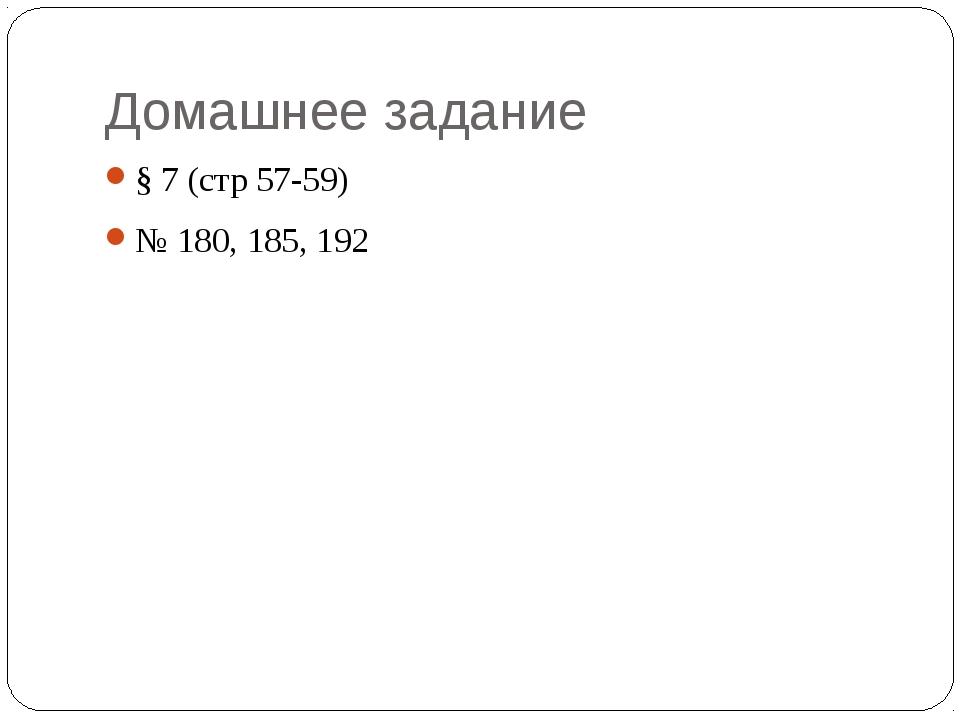 Домашнее задание § 7 (стр 57-59) № 180, 185, 192