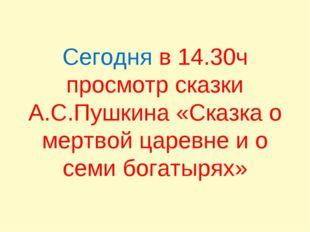 Сегодня в 14.30ч просмотр сказки А.С.Пушкина «Сказка о мертвой царевне и о се