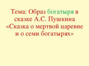 Тема: Образ богатыря в сказке А.С. Пушкина «Сказка о мертвой царевне и о семи
