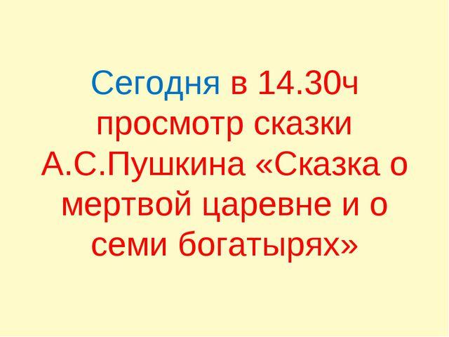 Сегодня в 14.30ч просмотр сказки А.С.Пушкина «Сказка о мертвой царевне и о се...