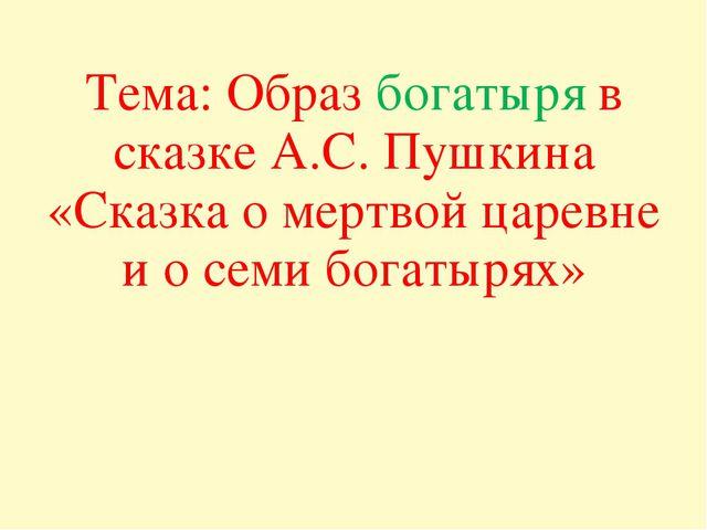 Тема: Образ богатыря в сказке А.С. Пушкина «Сказка о мертвой царевне и о семи...