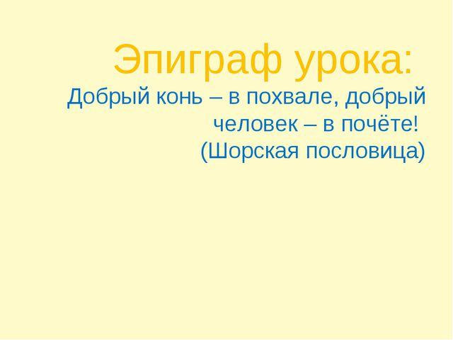 Эпиграф урока: Добрый конь – в похвале, добрый человек – в почёте! (Шорская п...