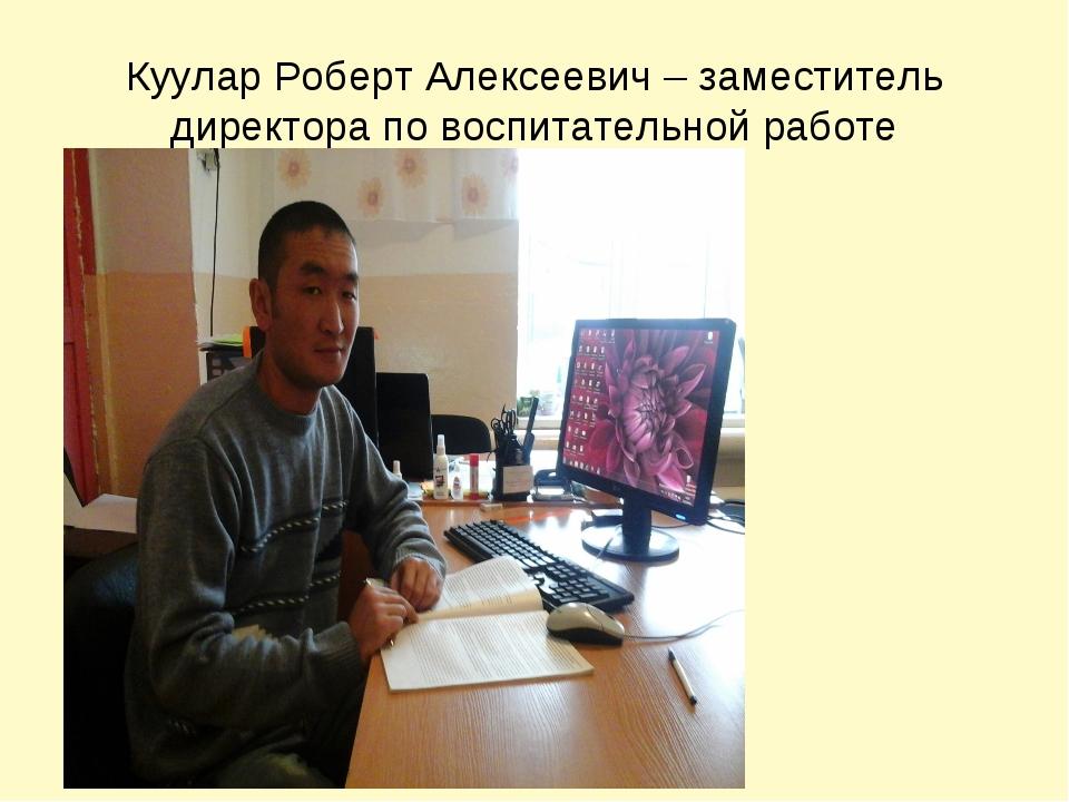 Куулар Роберт Алексеевич – заместитель директора по воспитательной работе