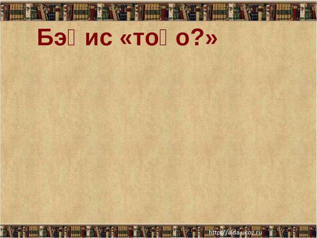 Бэһис «тоҕо?»
