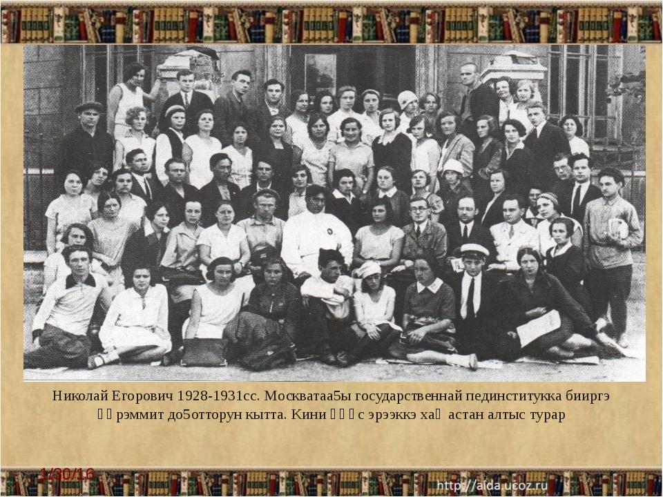 Николай Егорович 1928-1931сс. Москватаа5ы государственнай пединститукка биирг...
