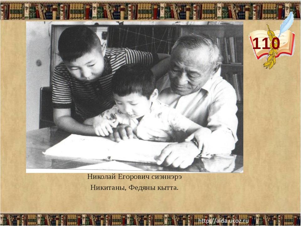 110 Николай Егорович сиэннэрэ Никитаны, Федяны кытта.