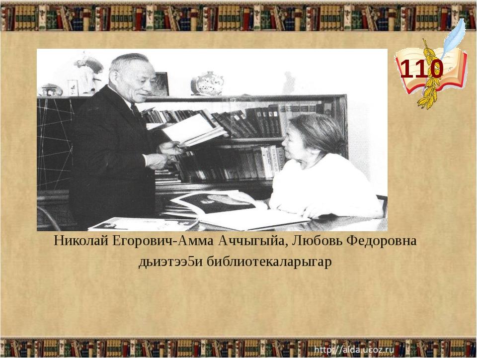 110 Николай Егорович-Амма Аччыгыйа, Любовь Федоровна дьиэтээ5и библиотекалары...