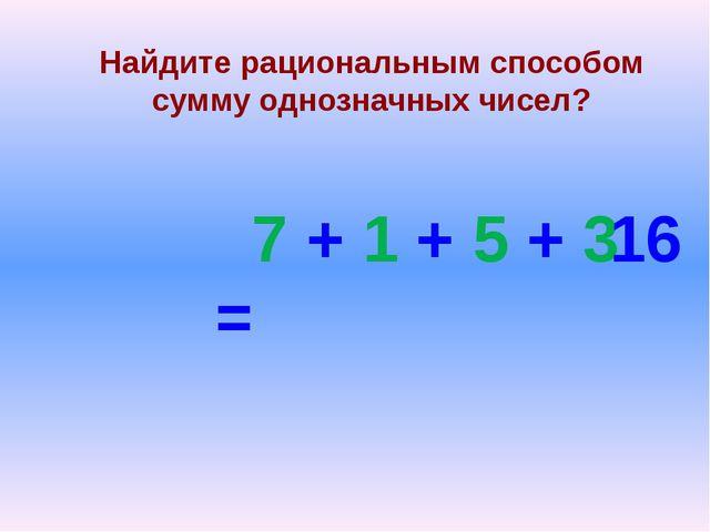 Найдите рациональным способом сумму однозначных чисел? 7 + 1 + 5 + 3 = 16