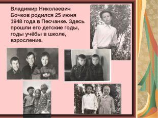 Владимир Николаевич Бочков родился 25 июня 1948 года в Песчанке. Здесь прош