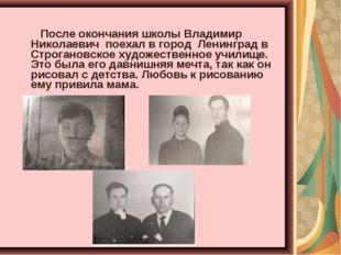 После окончания школы Владимир Николаевич поехал в город Ленинград в Строган