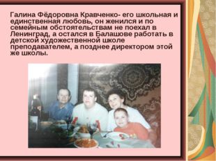 Галина Фёдоровна Кравченко- его школьная и единственная любовь, он женился и