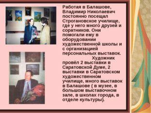 Работая в Балашове, Владимир Николаевич постоянно посещал Строгановское учил