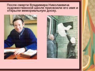 После смерти Владимира Николаевича художественной школе присвоили его имя и