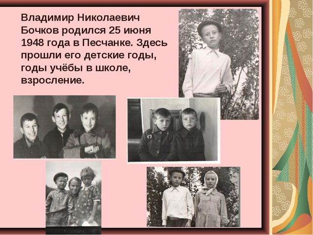 Владимир Николаевич Бочков родился 25 июня 1948 года в Песчанке. Здесь прош...