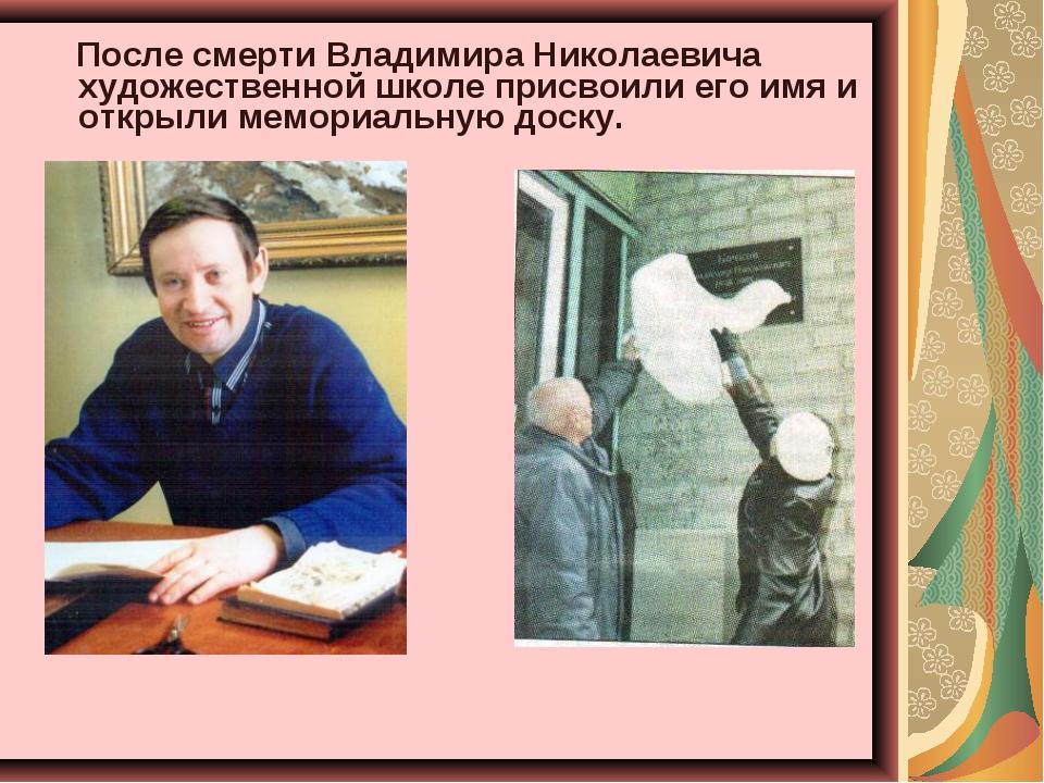 После смерти Владимира Николаевича художественной школе присвоили его имя и...