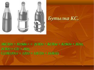 Бутылка КС. ЗКСlO3 + H2S04 = = 2СlO2 + КСlO4 + K2SO4 + Н2O, 2СlO2