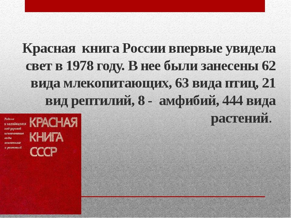 Красная книга России впервые увидела свет в 1978 году. В нее были занесены 62...