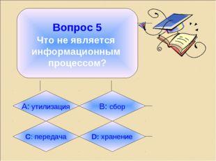 Вопрос 5 Что не является информационным процессом? А: утилизация B: сбор C:
