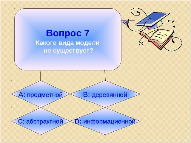 Вопрос 7 Какого вида модели не существует? А: предметной B: деревянной C: аб...