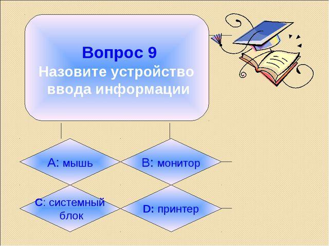 Вопрос 9 Назовите устройство ввода информации А: мышь B: монитор C: системны...