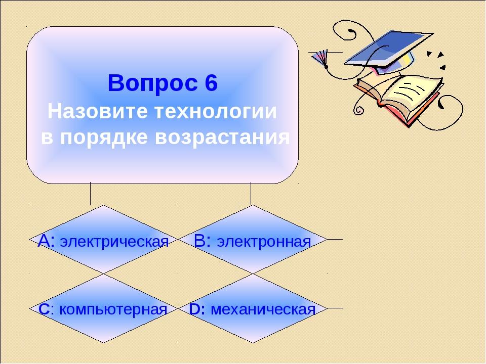 Вопрос 6 Назовите технологии в порядке возрастания А: электрическая B: элект...