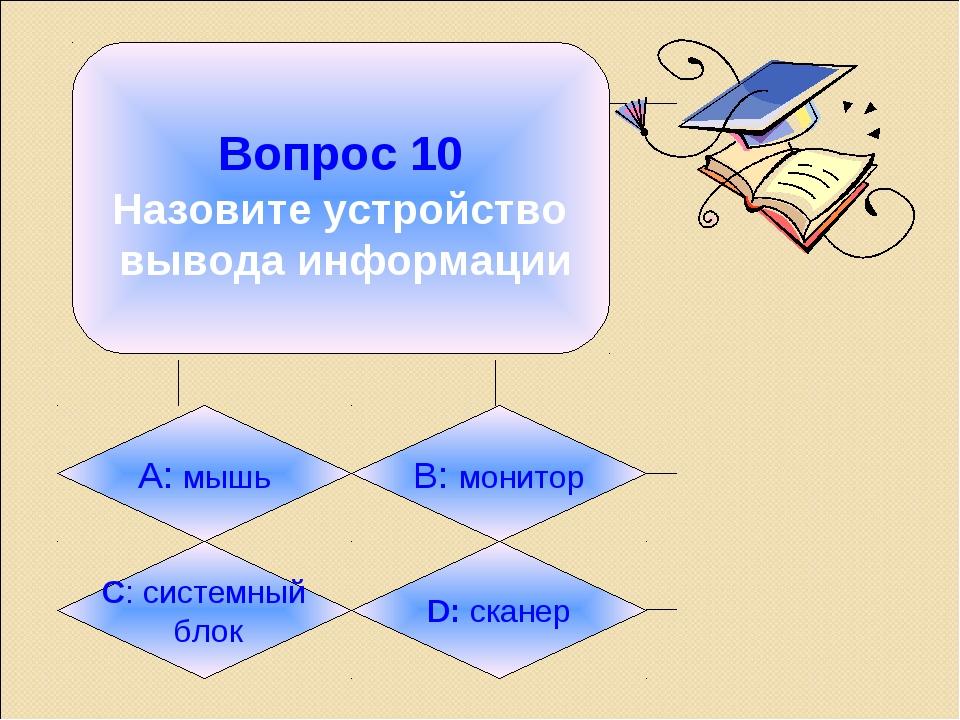 Вопрос 10 Назовите устройство вывода информации А: мышь B: монитор C: систем...