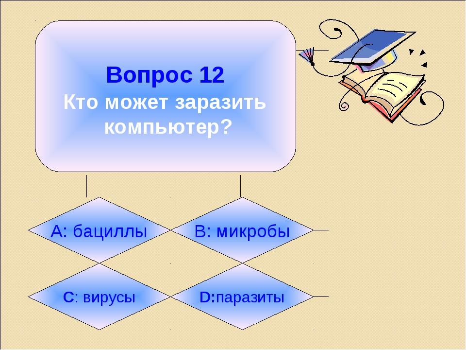 Вопрос 12 Кто может заразить компьютер? А: бациллы B: микробы C: вирусы D:па...