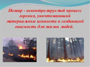 Пожар - неконтролируемый процесс горения, уничтожающий материальные ценности