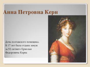 Анна Петровна Керн Дочь полтавского помещика. В 17 лет была отдана замуж за 5