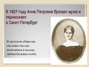 В 1827 году Анна Петровна бросает мужа и переезжает в Санкт-Петербург В светс