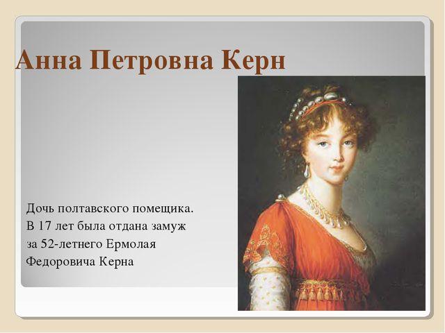 Анна Петровна Керн Дочь полтавского помещика. В 17 лет была отдана замуж за 5...