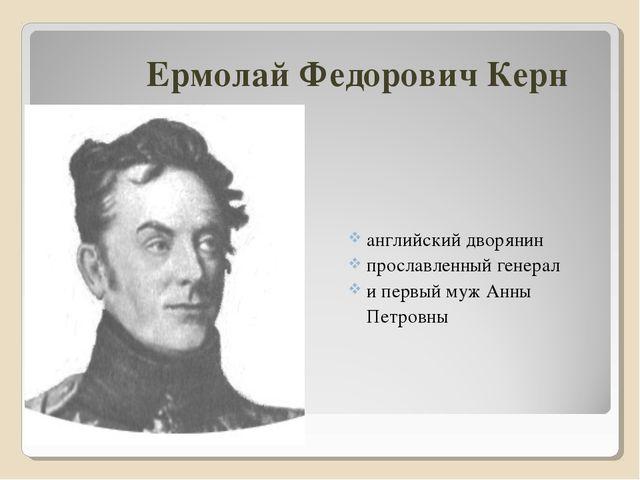 Ермолай Федорович Керн английский дворянин прославленный генерал и первый муж...