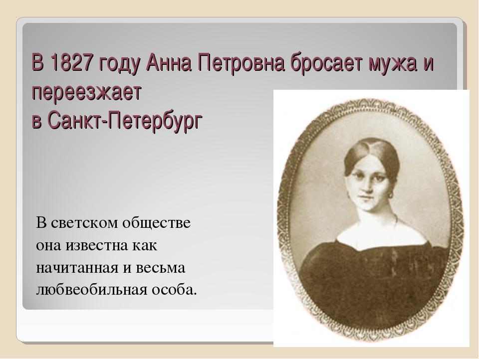 В 1827 году Анна Петровна бросает мужа и переезжает в Санкт-Петербург В светс...