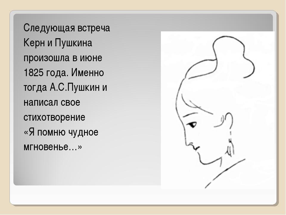 Следующая встреча Керн и Пушкина произошла в июне 1825 года. Именно тогда А.С...