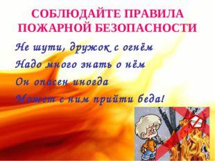 СОБЛЮДАЙТЕ ПРАВИЛА ПОЖАРНОЙ БЕЗОПАСНОСТИ Не шути, дружок с огнём Надо много з