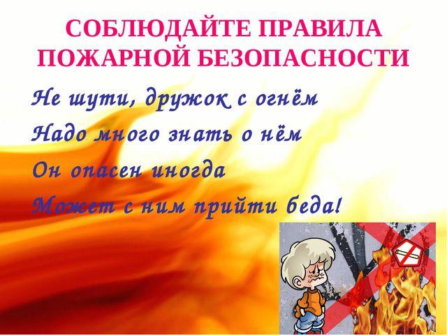 СОБЛЮДАЙТЕ ПРАВИЛА ПОЖАРНОЙ БЕЗОПАСНОСТИ Не шути, дружок с огнём Надо много з...