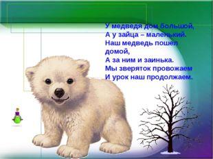У медведя дом большой, А у зайца – маленький. Наш медведь пошел домой, А за н