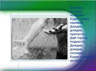 Дождик, дождик, поливай – Будет хлеба каравай. Дождик, дождик, припусти – Дай